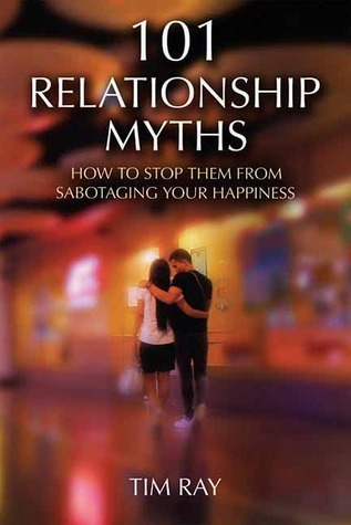 101 Relationship Myths: How to Stop Them from Sabotaging Your Happiness  by  Tim Ray
