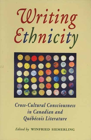 Writing Ethnicity: Cross-Cultural Consciousness in Canadian and Quebecois Literature  by  Winfried Siemerling