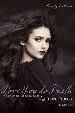 Love You to Death Season 2: The Unofficial Companion to The Vampire Diaries Crissy Calhoun