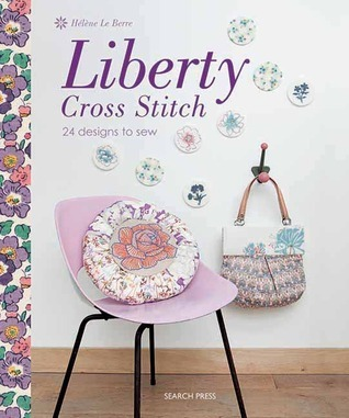 Liberty Cross Stitch: 24 Designs to Sew Helene Le Berre