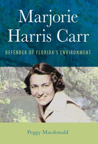 Marjorie Harris Carr: Defender of Floridas Environment Peggy Macdonald