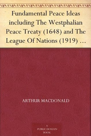 Fundamental Peace Ideas including The Westphalian Peace Treaty (1648) and The League Of Nations (1919) in connection with International Psychology and Revolutions  by  Arthur Macdonald
