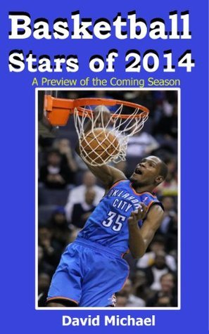 Basketball Stars of 2014: A Preview of the Coming NBA Season  by  David  Michael