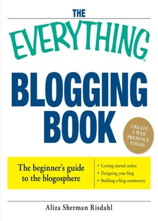 The Everything Blogging Book: Publish Your Ideas, Get Feedback, And Create Your Own Worldwide Network  by  Aliza Risdahl