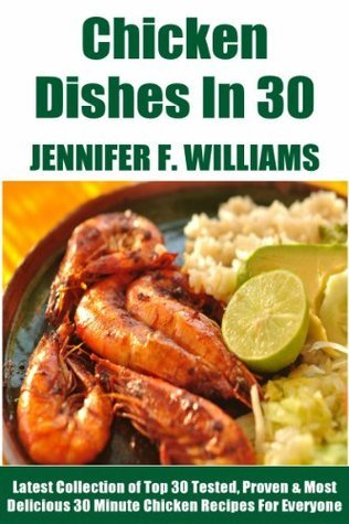 No More Than 30 Minute Chicken Dishes: Latest Collection of Top 30 Tested, Proven, Most-Wanted Delicious And Quick Chicken Recipes For Everyone  by  Jennifer F. Williams