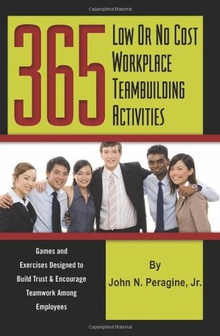 365 Low or No Cost Workplace Teambuilding Activities: Games and Exercises Designed to Build Trust & Encourage Teamwork Among Employees  by  John N. Peragine