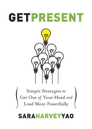Get Present: Simple Strategies to Get Out of Your Head and Lead More Powerfully Sara Harvey Yao