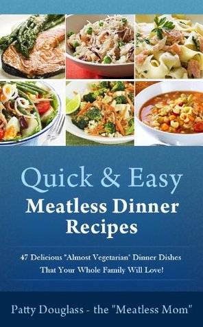 Quick & Easy Meatless Dinner Recipes: 47 Delicious Almost Vegetarian Dinner Dishes That Your Whole Family Will Love! Patty  Douglass