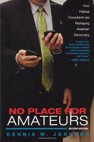 No Place for Amateurs: How Political Consultants Are Reshaping American Democracy  by  Dennis W. Johnson