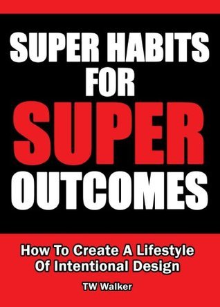 Super Habits For Super Outcomes - How To Create A Lifestyle Of Intentional Design T.w. Walker