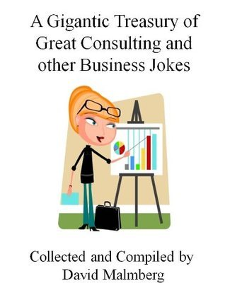 A Gigantic Treasury of Great Consulting and other Business Jokes David Malmberg