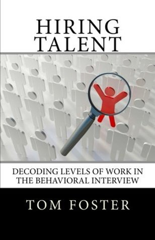 Hiring Talent, Decoding Levels of Work in the Behavioral Interview Tom  Foster