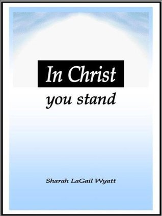 In Christ You Stand  by  Sharah Lagail Wyatt