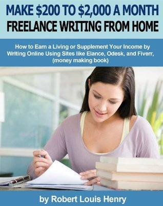 Make $200 to $2,000 a Month Freelance Writing from Home - How to Earn a Living or Supplement Your Income  by  Writing Online Using Sites like Elance, Odesk, and Fiverr (money making book) by Robert Louis Henry