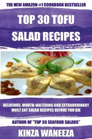 TOP 30 TOFU Salad Recipes: Delicious, Mouth-Watering And Extraordinary Must Eat Salad Recipes Before You Die Kinza Waneeza
