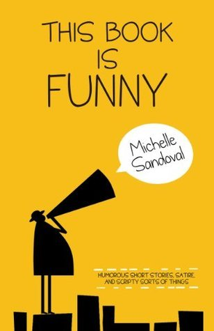 This Book is Funny: Humorous Short Stories, Satire, and Scripty Sorts of Things Michelle Sandoval