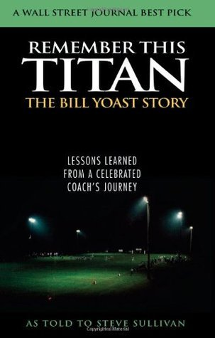 Remember This Titan: The Bill Yoast Story: Lessons Learned from a Celebrated Coachs Journey As Told to Steve Sullivan  by  Steve Sullivan