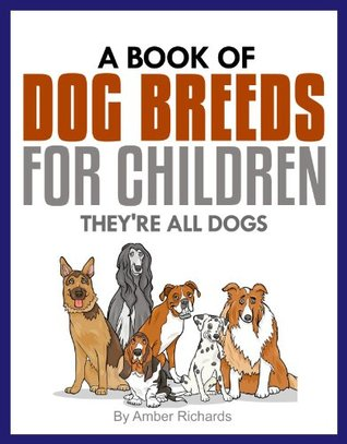 A Book of Dog Breeds For Children: Theyre All Dogs Amber Richards