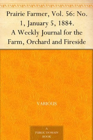 Prairie Farmer, Vol. 56: No. 1, January 5, 1884. A Weekly Journal for the Farm, Orchard and Fireside  by  Various