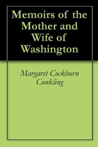 Memoirs of the Mother and Wife of Washington Margaret Cockburn Conkling
