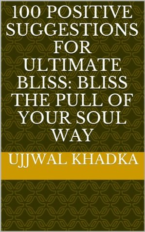 100 Positive Suggestions For Ultimate Bliss: Bliss The Pull Of Your Soul Way Ujjwal Khadka