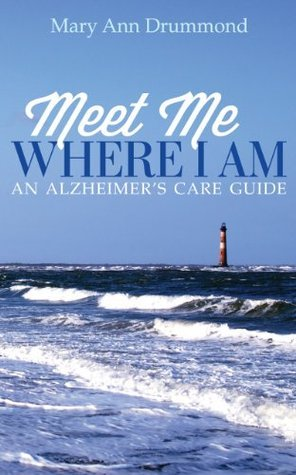 Meet Me Where I Am - An Alzheimers Care Guide  by  Mary Ann Drummond