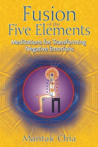 Fusion of the Five Elements: Meditations for Transforming Negative Emotions  by  Mantak Chia