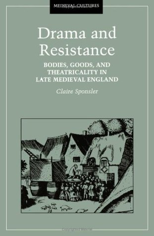 Drama And Resistance: Bodies, Goods, and Theatricality in Late Medieval England  by  Claire Sponsler