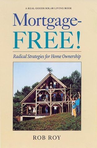 Mortgage-Free!: Radical Strategies for Home Ownership (Real Goods Solar Living Books) Robert L. Roy