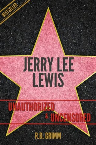 Jerry Lee Lewis Unauthorized & Uncensored  by  R.B. Grimm