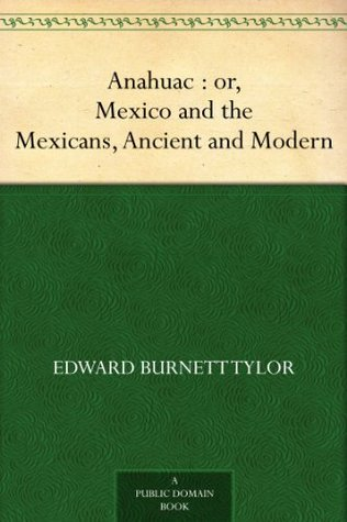 Anahuac : or, Mexico and the Mexicans, Ancient and Modern  by  Edward Burnett Tylor