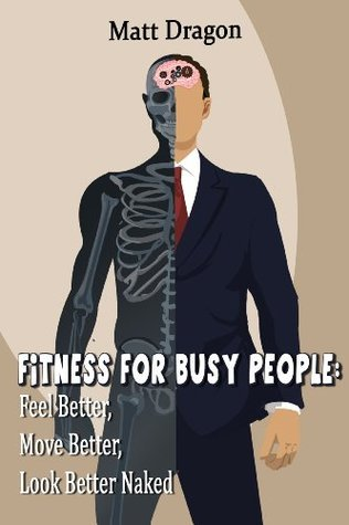 Fitness For Busy People: Feel Better, Move Better, Look Better Naked  by  Matt Dragon