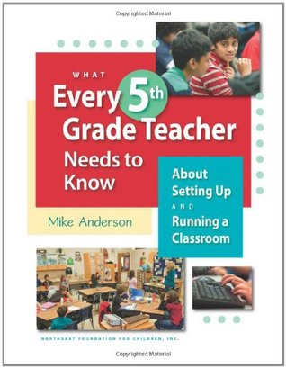 What Every 5th Grade Teacher Needs to Know: About Setting Up and Running a Classroom  by  Mike Anderson