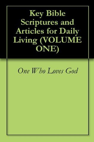 Key Bible Scriptures and Articles for Daily Living (Volume One)  by  One Who Loves God