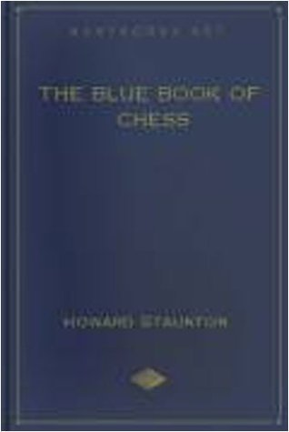 THE BLUE BOOK OF CHESS - TEACHING THE RUDIMENTS OF THE GAME, AND GIVING AN ANALYSIS OF ALL THE RECOGNIZED OPENINGS Howard Staunton