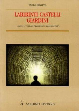 Labirinti castelli giardini: luoghi letterari di orrore e smarrimento Paolo Orvieto