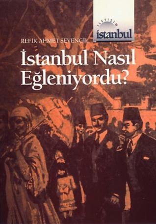İstanbul Nasıl Eğleniyordu (1453ten 1927ye kadar)  by  Refik Ahmet Sevengil