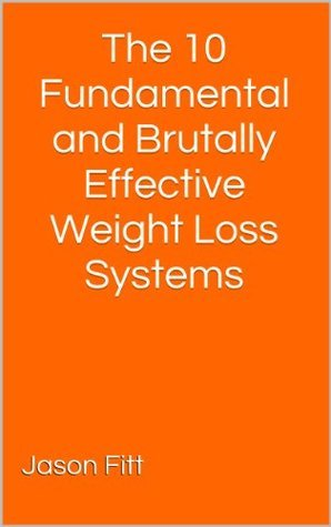 The 10 Fundamental and Brutally Effective Weight Loss Systems Jason Fitt