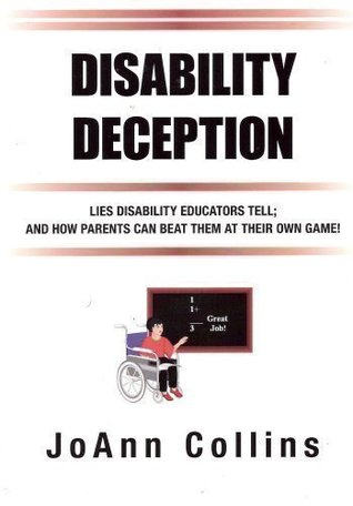 Disability Deception: Lies Disability Educators Tell And How Parents Can Beat Them At Their Own Game JoAnn Collins