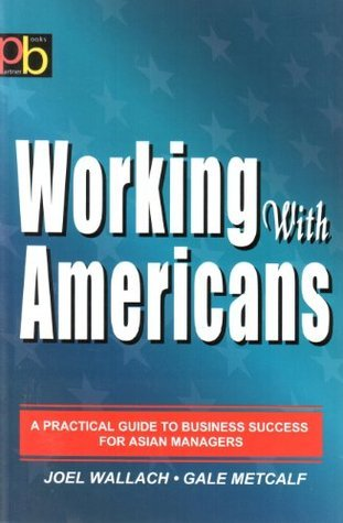 Working With Americans: A Practrical Guide to Business Success for Asian Manaagers Joel Wallach
