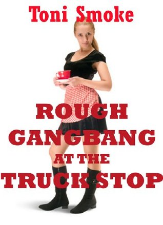 Rough Gangbang at the Truck Stop: A Public Group Sex Erotica Story  by  Toni Smoke