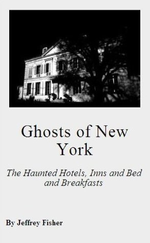 Ghosts of New York: The Haunted Hotels, Inns and Bed and Breakfasts Jeffrey Fisher