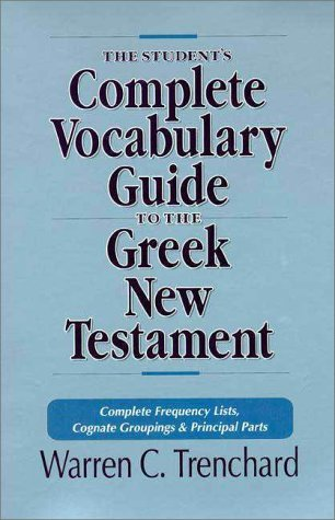 The Students Complete Vocabulary Guide to the Greek New Testament: Complete Frequency Lists, Cognate Groupings and Principal Parts  by  Warren C. Trenchard