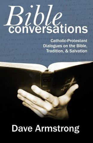 Bible Conversations: Catholic-Protestant Dialogues on the Bible, Tradition, and Salvation  by  Dave Armstrong