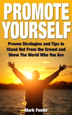 Promote Yourself - Proven Strategies and Tips to Stand Out From the Crowd and Show The World Who You Are  by  Mark Foster
