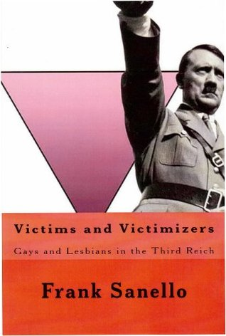 Victims and Victimizers: Gays and Lesbians in the Third Reich  by  Frank Sanello