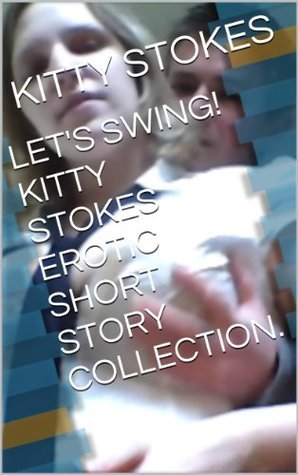 LETS SWING! KITTY STOKES EROTIC SHORT STORY COLLECTION.  by  Kitty Stokes