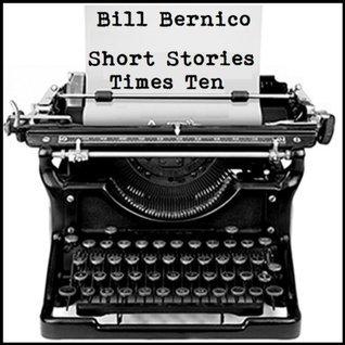Short Stories Times Ten (10 Short Stories)  by  Bill Bernico