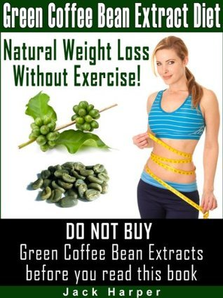 Green Coffee Bean Extract Diet: How green coffee weight loss works, how to find pure Green Coffee Bean Extracts and avoid scams  by  Jack Harper