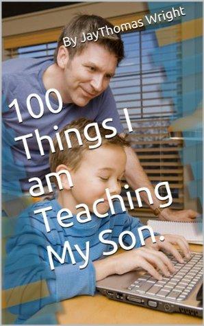100 Things I am Teaching My Son.  by  Jay Thomas Wright